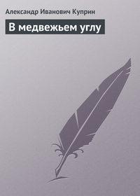 Куприн Александр - В медвежьем углу скачать бесплатно