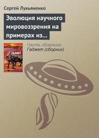 Лукьяненко Сергей - Эволюция научного мировоззрения на примерах из популярной литературы скачать бесплатно