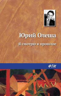 Олеша Юрий - Я смотрю в прошлое скачать бесплатно