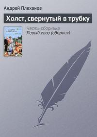 Плеханов Андрей - Холст, свернутый в трубку скачать бесплатно