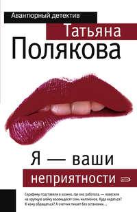 Полякова Татьяна - Я - ваши неприятности скачать бесплатно
