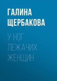 Щербакова Галина - У ног лежачих женщин скачать бесплатно