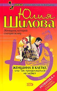 Шилова Юлия - Женщина в клетке, или так продолжаться не может скачать бесплатно