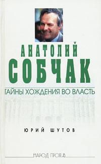 Шутов Юрий - Анатолий Собчак: тайны хождения во власть скачать бесплатно