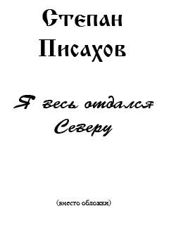 Писахов Степан - Я весь отдался Северу (сборник очерков) скачать бесплатно