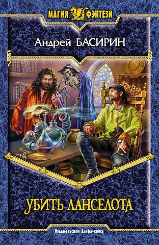 Басирин Андрей - Убить Ланселота скачать бесплатно
