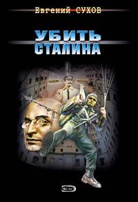 Сухов Евгений - Убить Сталина скачать бесплатно