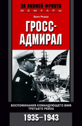 Редер Эрих - Гросс-адмирал. Воспоминания командующего ВМФ Третьего рейха. 1935-1943 скачать бесплатно