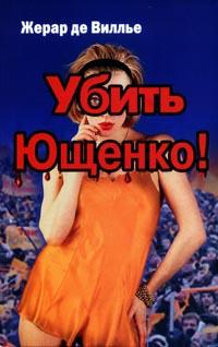 Вилье Жерар - Убить Ющенко! скачать бесплатно