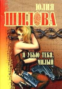 Шилова Юлия - Я убью тебя, милый скачать бесплатно