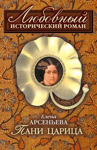 Арсеньева Елена - Пани царица скачать бесплатно