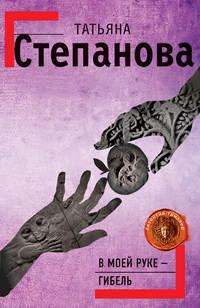 Степанова Татьяна - В моей руке – гибель скачать бесплатно