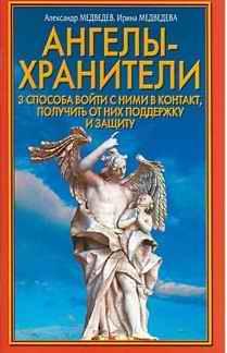 Медведев Александр - Ангелы-хранители. 3 способа войти с ними в контакт, получить от них поддержку и защиту скачать бесплатно