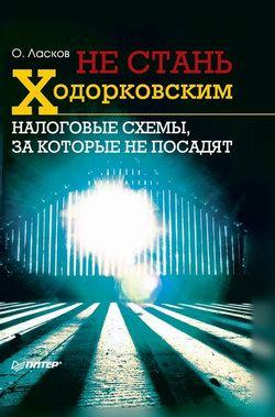 Ласков Олег - Не стань Ходорковским. Налоговые схемы, за которые не посадят скачать бесплатно
