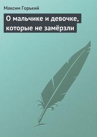 Горький Максим - О мальчике и девочке, которые не замёрзли скачать бесплатно