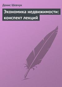 Шевчук Денис - Экономика недвижимости: конспект лекций скачать бесплатно