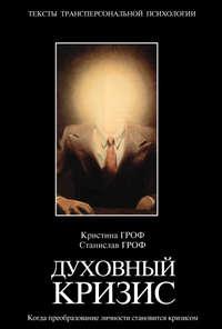 Гроф Станислав - Духовный кризис: Когда преобразование личности становится кризисом скачать бесплатно