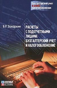 Захарьин В.р. - Расчеты с подотчетными лицами: бухгалтерский учет и налогообложение. скачать бесплатно