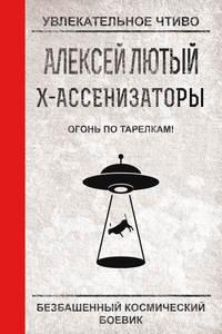 Лютый Алексей - Х-ассенизаторы. Огонь по тарелкам! скачать бесплатно