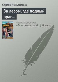 Лукьяненко Сергей - За лесом, где подлый враг... скачать бесплатно