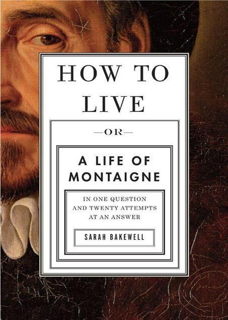 Bakewell Sarah - How to Live : A Life of Montaigne in One Question and Twenty Attempts at an Answer скачать бесплатно