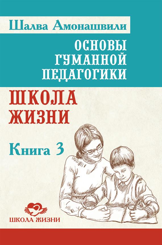 Скачать основы гуманной педагогики. Книга 3. Школа жизни, шалва.