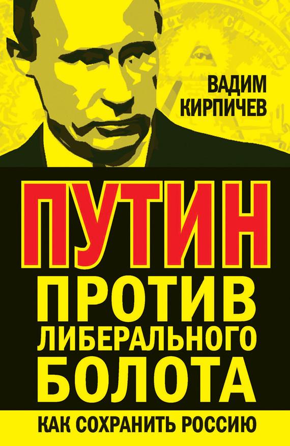Кирпичев Вадим - Путин против либерального болота. Как сохранить Россию скачать бесплатно